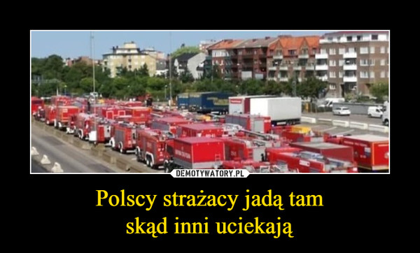 Polscy strażacy jadą tamskąd inni uciekają –