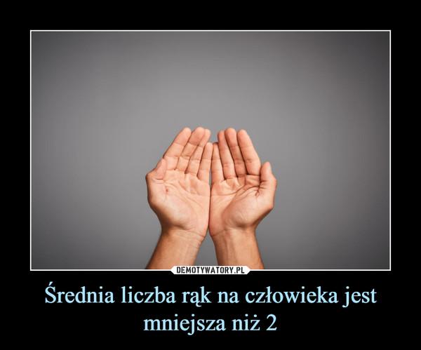 Średnia liczba rąk na człowieka jest mniejsza niż 2 –