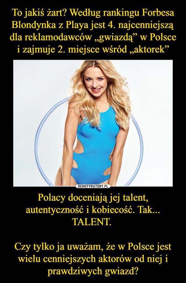 Polacy doceniają jej talent, autentyczność i kobiecość. Tak... TALENT. Czy tylko ja uważam, że w Polsce jest wielu cenniejszych aktorów od niej i prawdziwych gwiazd? –