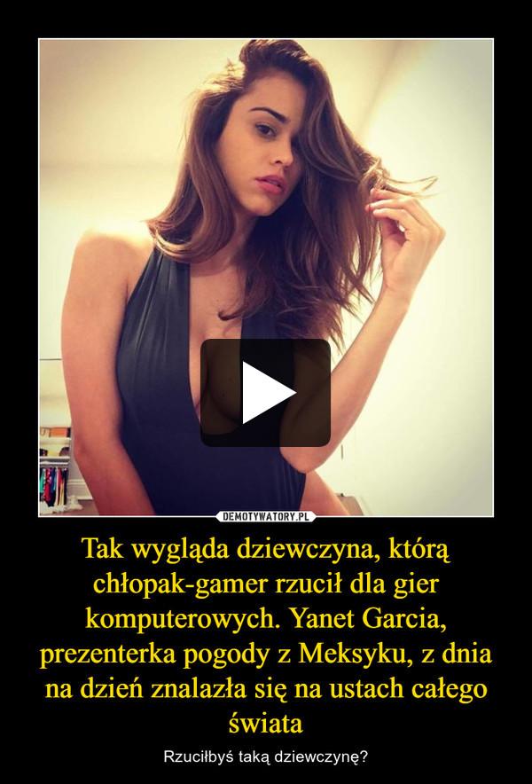 Tak wygląda dziewczyna, którą chłopak-gamer rzucił dla gier komputerowych. Yanet Garcia, prezenterka pogody z Meksyku, z dnia na dzień znalazła się na ustach całego świata – Rzuciłbyś taką dziewczynę?