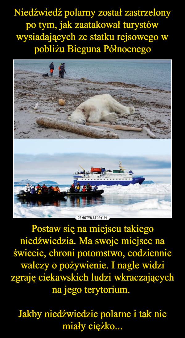 Postaw się na miejscu takiego niedźwiedzia. Ma swoje miejsce na świecie, chroni potomstwo, codziennie walczy o pożywienie. I nagle widzi zgraję ciekawskich ludzi wkraczających na jego terytorium. Jakby niedźwiedzie polarne i tak nie miały ciężko... –