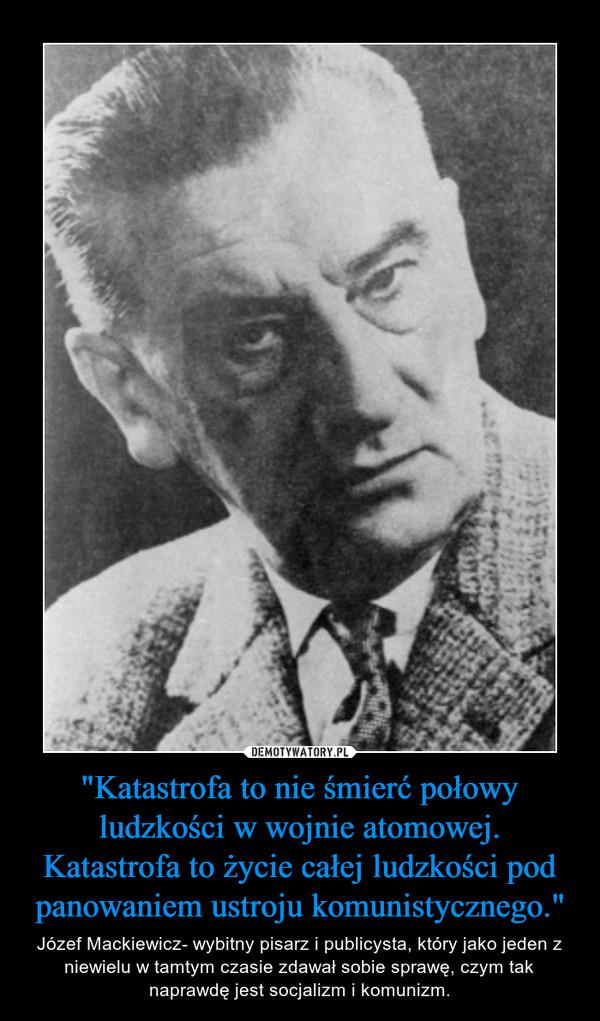 """""""Katastrofa to nie śmierć połowy ludzkości w wojnie atomowej. Katastrofa to życie całej ludzkości pod panowaniem ustroju komunistycznego."""" – Józef Mackiewicz- wybitny pisarz i publicysta, który jako jeden z niewielu w tamtym czasie zdawał sobie sprawę, czym tak naprawdę jest socjalizm i komunizm."""