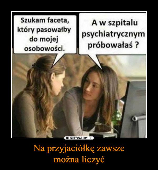 Na przyjaciółkę zawszemożna liczyć –  Szukam facetaA w szpitaluktóry pasowalby psychiatrycznymdo mojejosobowOSCIpróbowałaś?