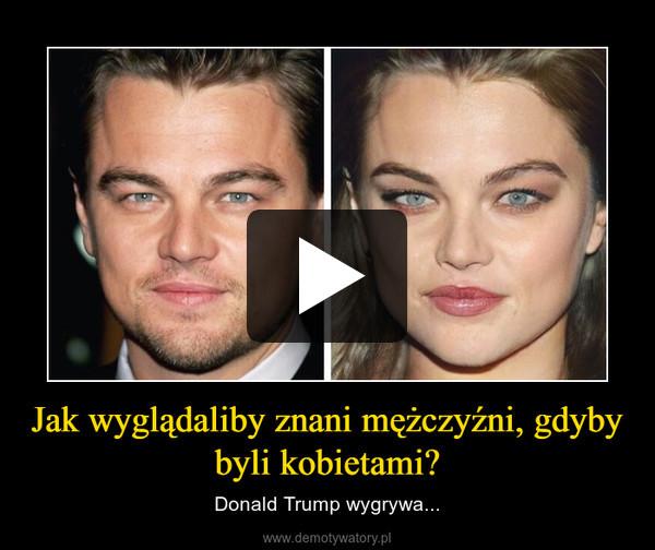 Jak wyglądaliby znani mężczyźni, gdyby byli kobietami? – Donald Trump wygrywa...