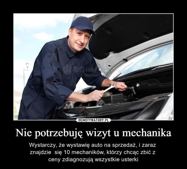 Nie potrzebuję wizyt u mechanika – Wystarczy, że wystawię auto na sprzedaż, i zaraz znajdzie  się 10 mechaników, którzy chcąc zbić z ceny zdiagnozują wszystkie usterki