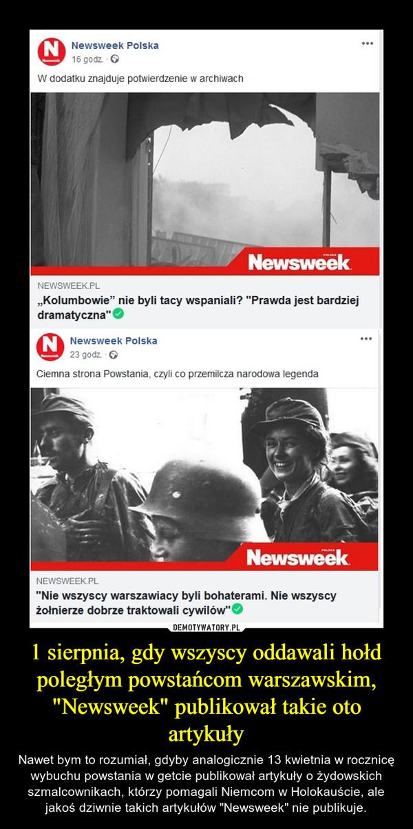 """1 sierpnia, gdy wszyscy oddawali hołd poległym powstańcom warszawskim, """"Newsweek"""" publikował takie oto artykuły – Nawet bym to rozumiał, gdyby analogicznie 13 kwietnia w rocznicę wybuchu powstania w getcie publikował artykuły o żydowskich szmalcownikach, którzy pomagali Niemcom w Holokauście, ale jakoś dziwnie takich artykułów """"Newsweek"""" nie publikuje."""