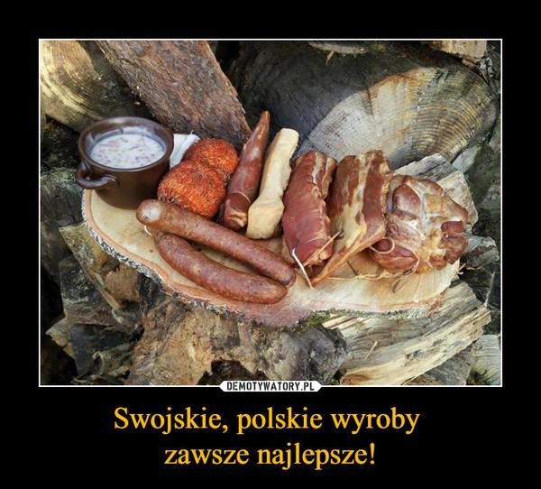 Swojskie, polskie wyroby zawsze najlepsze! –
