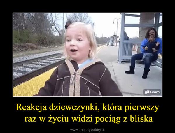 Reakcja dziewczynki, która pierwszy raz w życiu widzi pociąg z bliska –
