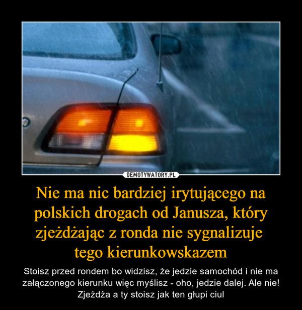 Nie ma nic bardziej irytującego na polskich drogach od Janusza, który zjeżdżając z ronda nie sygnalizuje tego kierunkowskazem – Stoisz przed rondem bo widzisz, że jedzie samochód i nie ma załączonego kierunku więc myślisz - oho, jedzie dalej. Ale nie! Zjeżdża a ty stoisz jak ten głupi ciul