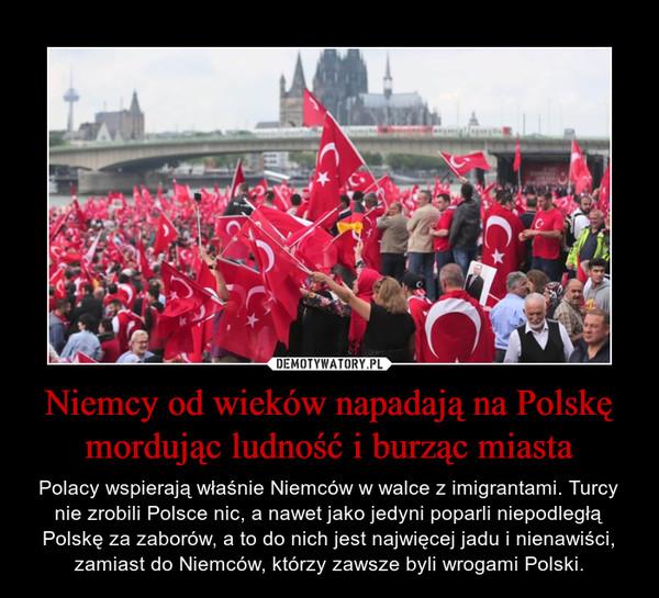 Niemcy od wieków napadają na Polskę mordując ludność i burząc miasta – Polacy wspierają właśnie Niemców w walce z imigrantami. Turcy nie zrobili Polsce nic, a nawet jako jedyni poparli niepodległą Polskę za zaborów, a to do nich jest najwięcej jadu i nienawiści, zamiast do Niemców, którzy zawsze byli wrogami Polski.
