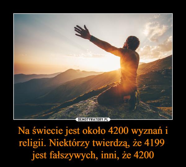 Na świecie jest około 4200 wyznań i religii. Niektórzy twierdzą, że 4199 jest fałszywych, inni, że 4200 –