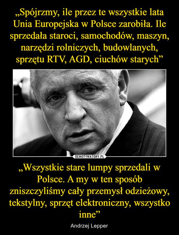 """""""Wszystkie stare lumpy sprzedali w Polsce. A my w ten sposób zniszczyliśmy cały przemysł odzieżowy, tekstylny, sprzęt elektroniczny, wszystko inne"""" – Andrzej Lepper"""