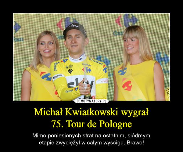 Michał Kwiatkowski wygrał75. Tour de Pologne – Mimo poniesionych strat na ostatnim, siódmymetapie zwyciężył w całym wyścigu. Brawo!
