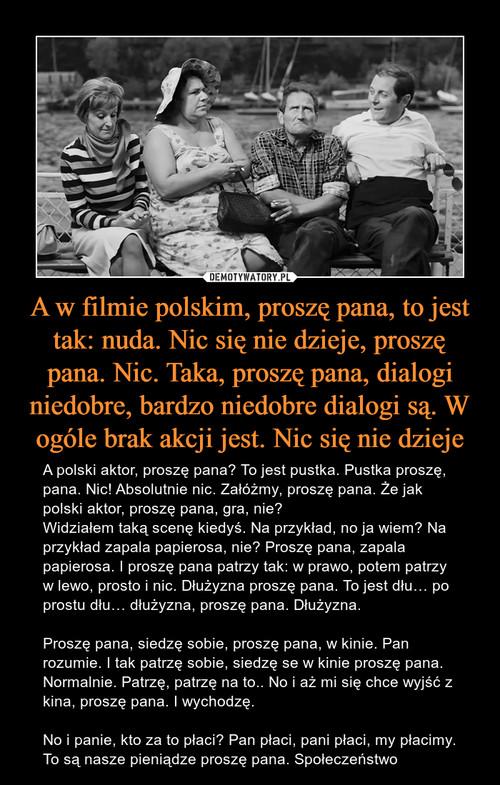 A w filmie polskim, proszę pana, to jest tak: nuda. Nic się nie dzieje, proszę pana. Nic. Taka, proszę pana, dialogi niedobre, bardzo niedobre dialogi są. W ogóle brak akcji jest. Nic się nie dzieje