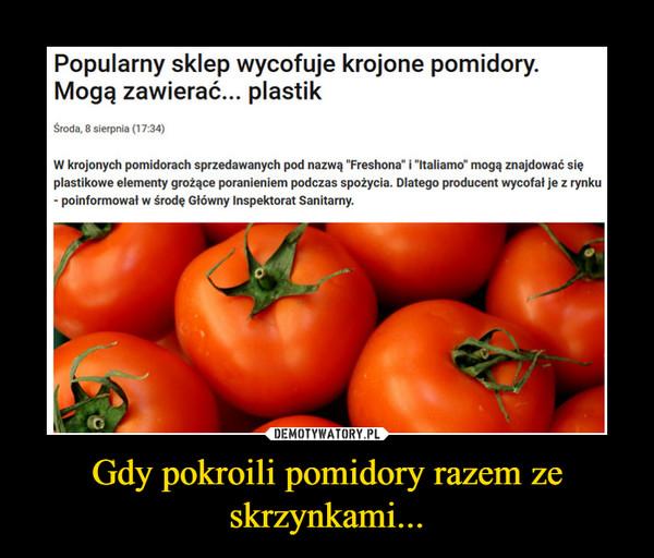 Gdy pokroili pomidory razem ze skrzynkami... –
