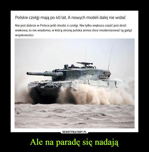 Ale na paradę się nadają –  Polskie czołgi mają po 40 lat. A nowych modeli dalej nie widaćNie jest dobrze w Polsce jeśli chodzi o czołgi. Nie tylko większa część jest dość wiekowa, to nie wiadomo, w którą stronę polska armia chce modernizować tą gałąź wojskowości.