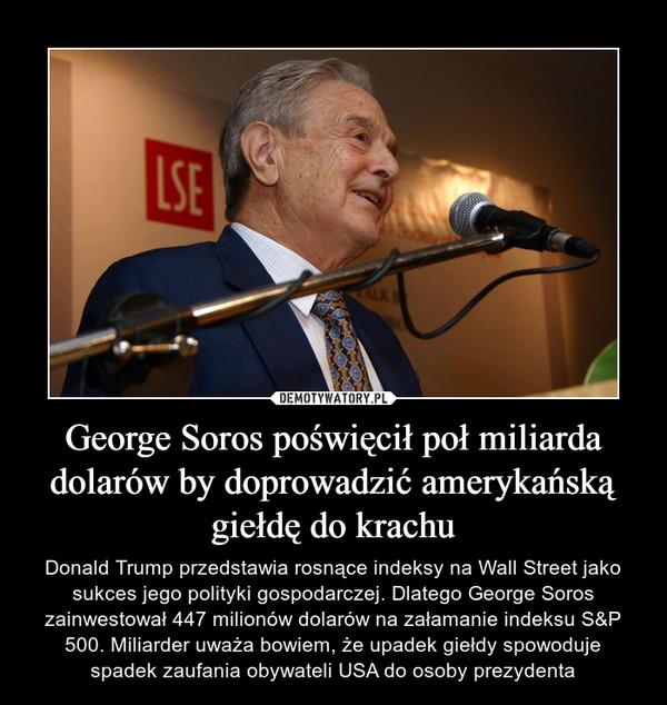 George Soros poświęcił poł miliarda dolarów by doprowadzić amerykańską giełdę do krachu – Donald Trump przedstawia rosnące indeksy na Wall Street jako sukces jego polityki gospodarczej. Dlatego George Soros zainwestował 447 milionów dolarów na załamanie indeksu S&P 500. Miliarder uważa bowiem, że upadek giełdy spowoduje spadek zaufania obywateli USA do osoby prezydenta