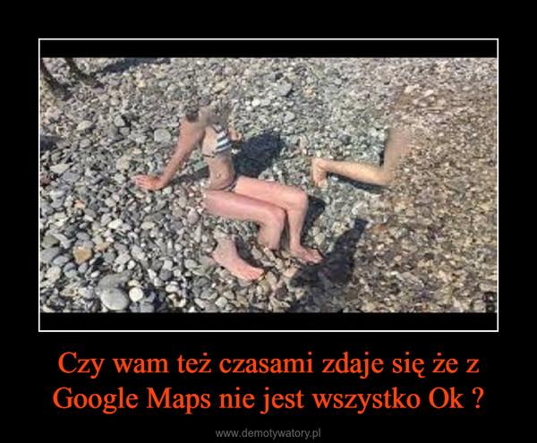 Czy wam też czasami zdaje się że z Google Maps nie jest wszystko Ok ? –