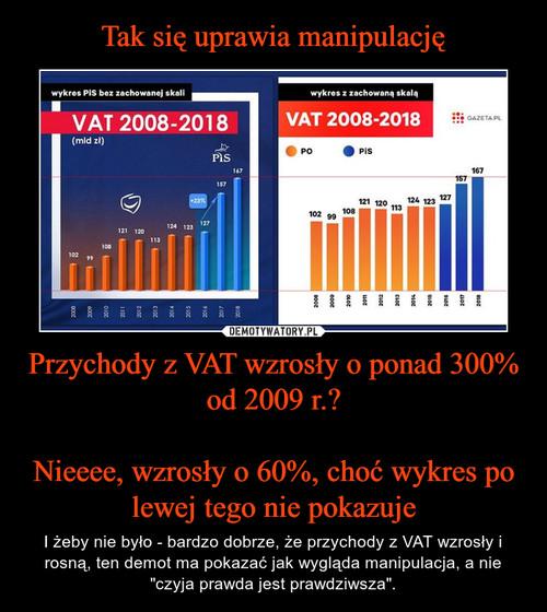 Tak się uprawia manipulację Przychody z VAT wzrosły o ponad 300% od 2009 r.?  Nieeee, wzrosły o 60%, choć wykres po lewej tego nie pokazuje