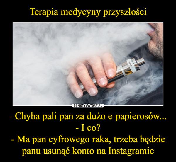 - Chyba pali pan za dużo e-papierosów...- I co?- Ma pan cyfrowego raka, trzeba będzie panu usunąć konto na Instagramie –