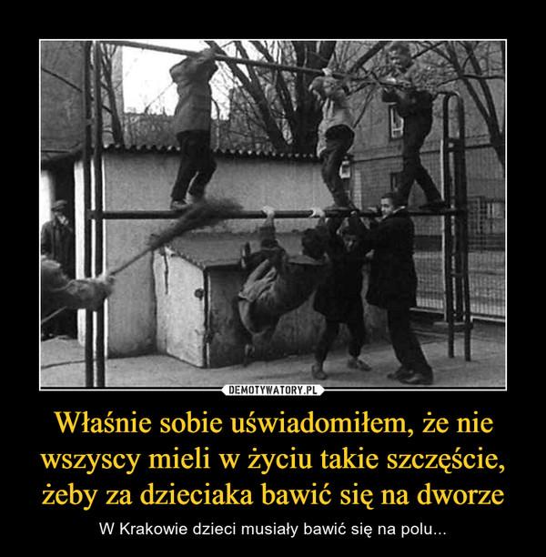 Właśnie sobie uświadomiłem, że nie wszyscy mieli w życiu takie szczęście, żeby za dzieciaka bawić się na dworze – W Krakowie dzieci musiały bawić się na polu...