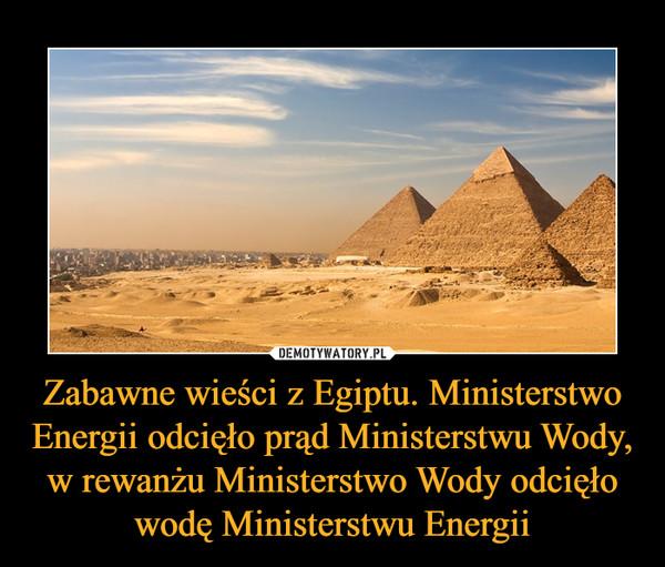 Zabawne wieści z Egiptu. Ministerstwo Energii odcięło prąd Ministerstwu Wody, w rewanżu Ministerstwo Wody odcięło wodę Ministerstwu Energii –