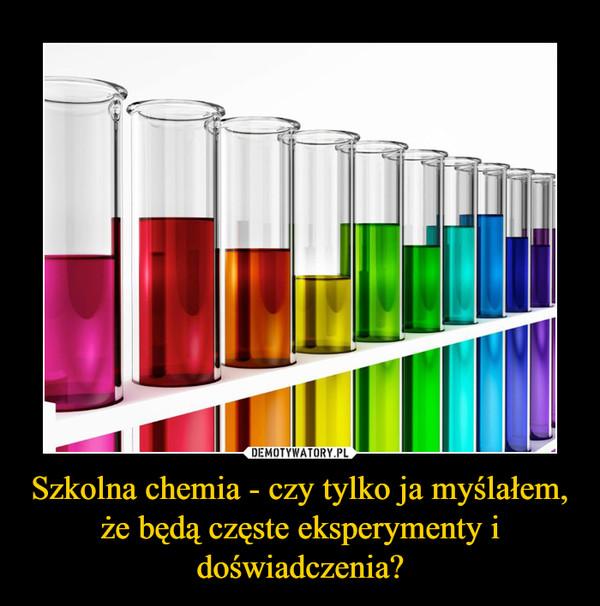 Szkolna chemia - czy tylko ja myślałem, że będą częste eksperymenty i doświadczenia? –