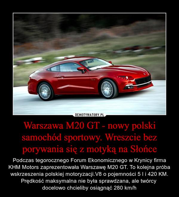 Warszawa M20 GT - nowy polski samochód sportowy. Wreszcie bez porywania się z motyką na Słońce – Podczas tegorocznego Forum Ekonomicznego w Krynicy firma KHM Motors zaprezentowała Warszawę M20 GT. To kolejna próba wskrzeszenia polskiej motoryzacji.V8 o pojemności 5 l i 420 KM. Prędkość maksymalna nie była sprawdzana, ale twórcy docelowo chcieliby osiągnąć 280 km/h