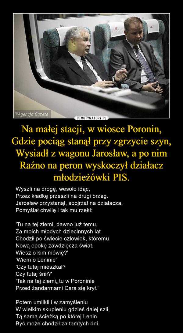 Na małej stacji, w wiosce Poronin,Gdzie pociąg stanął przy zgrzycie szyn,Wysiadł z wagonu Jarosław, a po nimRaźno na peron wyskoczył działacz młodzieżówki PIS. – Wyszli na drogę, wesoło idąc,Przez kładkę przeszli na drugi brzeg.Jarosław przystanął, spojrzał na działacza,Pomyślał chwilę i tak mu rzekł:'Tu na tej ziemi, dawno już temu,Za moich młodych dziecinnych latChodził po świecie człowiek, któremuNową epokę zawdzięcza świat.Wiesz o kim mówię?''Wiem o Leninie''Czy tutaj mieszkał?Czy tutaj śnił?''Tak na tej ziemi, tu w PoroniniePrzed żandarmami Cara się krył.'Potem umilkli i w zamyśleniuW wielkim skupieniu gdzieś dalej szli,Tą samą ścieżką po której LeninByć może chodził za tamtych dni.