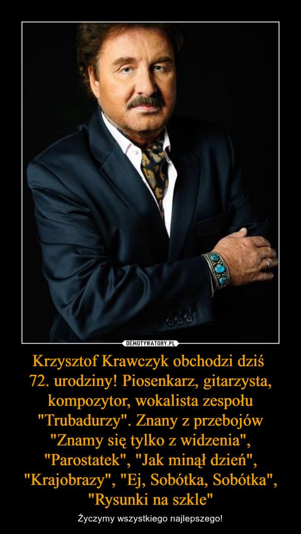 """Krzysztof Krawczyk obchodzi dziś 72. urodziny! Piosenkarz, gitarzysta, kompozytor, wokalista zespołu """"Trubadurzy"""". Znany z przebojów """"Znamy się tylko z widzenia"""", """"Parostatek"""", """"Jak minął dzień"""", """"Krajobrazy"""", """"Ej, Sobótka, Sobótka"""", """"Rysunki na szkle"""" – Życzymy wszystkiego najlepszego!"""