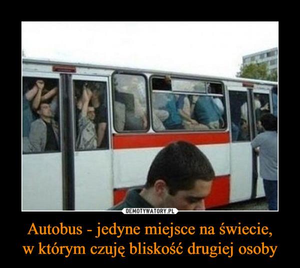 Autobus - jedyne miejsce na świecie,w którym czuję bliskość drugiej osoby –