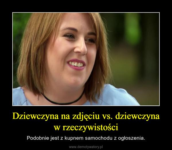 Dziewczyna na zdjęciu vs. dziewczyna w rzeczywistości – Podobnie jest z kupnem samochodu z ogłoszenia.