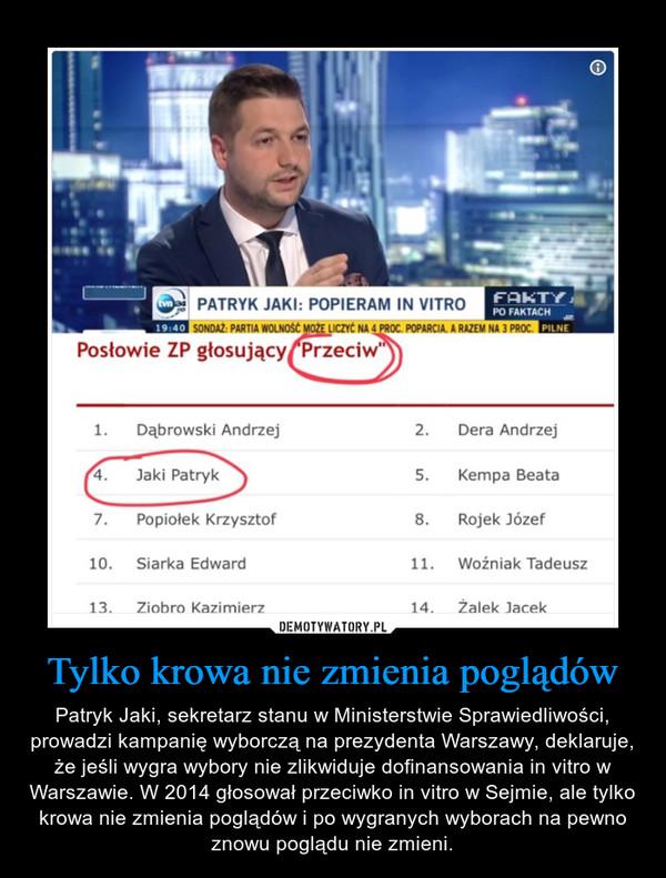 Tylko krowa nie zmienia poglądów – Patryk Jaki, sekretarz stanu w Ministerstwie Sprawiedliwości, prowadzi kampanię wyborczą na prezydenta Warszawy, deklaruje, że jeśli wygra wybory nie zlikwiduje dofinansowania in vitro w Warszawie. W 2014 głosował przeciwko in vitro w Sejmie, ale tylko krowa nie zmienia poglądów i po wygranych wyborach na pewno znowu poglądu nie zmieni.