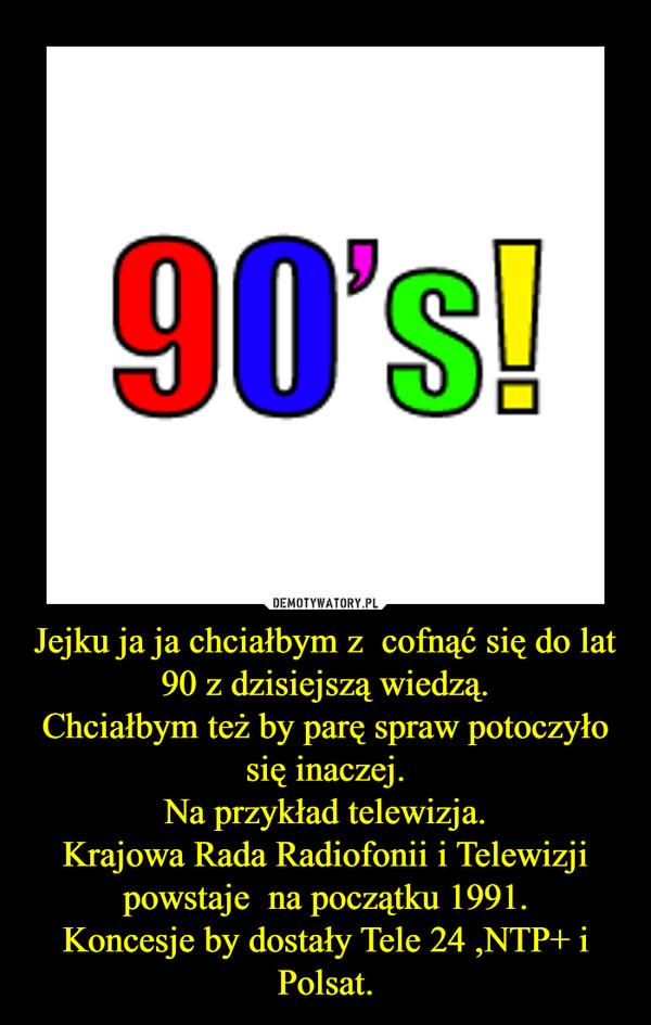 Jejku ja ja chciałbym z  cofnąć się do lat 90 z dzisiejszą wiedzą.Chciałbym też by parę spraw potoczyło się inaczej.Na przykład telewizja.Krajowa Rada Radiofonii i Telewizji powstaje  na początku 1991.Koncesje by dostały Tele 24 ,NTP+ i Polsat. –