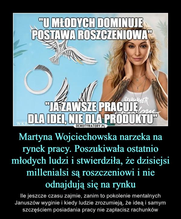 """Martyna Wojciechowska narzeka na rynek pracy. Poszukiwała ostatnio młodych ludzi i stwierdziła, że dzisiejsi millenialsi są roszczeniowi i nie odnajdują się na rynku – Ile jeszcze czasu zajmie, zanim to pokolenie mentalnych Januszów wyginie i kiedy ludzie zrozumieją, że ideą i samym szczęściem posiadania pracy nie zapłacisz rachunków """"U MŁODYCH DOMINUJE POSTAWA ROSZCZENIOWA""""""""JA ZAWSZE PRACUJE DLA IDEI, NIE DLA PRODUKTU"""""""