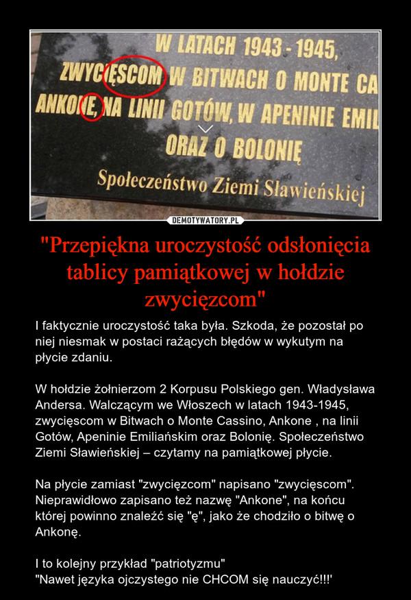 """""""Przepiękna uroczystość odsłonięcia tablicy pamiątkowej w hołdzie zwycięzcom"""" – I faktycznie uroczystość taka była. Szkoda, że pozostał po niej niesmak w postaci rażących błędów w wykutym na płycie zdaniu.W hołdzie żołnierzom 2 Korpusu Polskiego gen. Władysława Andersa. Walczącym we Włoszech w latach 1943-1945, zwycięscom w Bitwach o Monte Cassino, Ankone , na linii Gotów, Apeninie Emiliańskim oraz Bolonię. Społeczeństwo Ziemi Sławieńskiej – czytamy na pamiątkowej płycie.Na płycie zamiast """"zwycięzcom"""" napisano """"zwycięscom"""". Nieprawidłowo zapisano też nazwę """"Ankone"""", na końcu której powinno znaleźć się """"ę"""", jako że chodziło o bitwę o Ankonę.I to kolejny przykład """"patriotyzmu""""""""Nawet języka ojczystego nie CHCOM się nauczyć!!!'"""