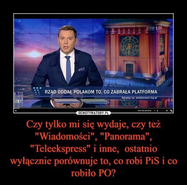 """Czy tylko mi się wydaje, czy też """"Wiadomości"""", """"Panorama"""", """"Teleekspress"""" i inne,  ostatnio wyłącznie porównuje to, co robi PiS i co robiło PO? –"""