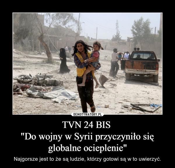 """TVN 24 BIS """"Do wojny w Syrii przyczyniło się globalne ocieplenie"""" – Najgorsze jest to że są ludzie, którzy gotowi są w to uwierzyć."""