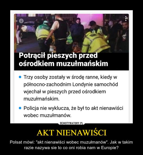 """AKT NIENAWIŚCI – Polsat mówi: """"akt nienawiści wobec muzułmanów"""". Jak w takim razie nazywa sie to co oni robia nam w Europie?"""