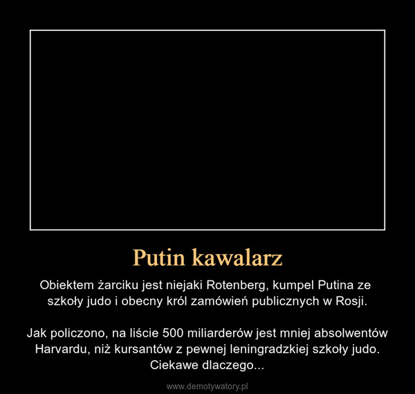 Putin kawalarz – Obiektem żarciku jest niejaki Rotenberg, kumpel Putina ze szkoły judo i obecny król zamówień publicznych w Rosji.Jak policzono, na liście 500 miliarderów jest mniej absolwentów Harvardu, niż kursantów z pewnej leningradzkiej szkoły judo. Ciekawe dlaczego...