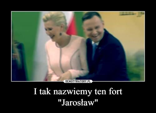 """I tak nazwiemy ten fort """"Jarosław"""""""