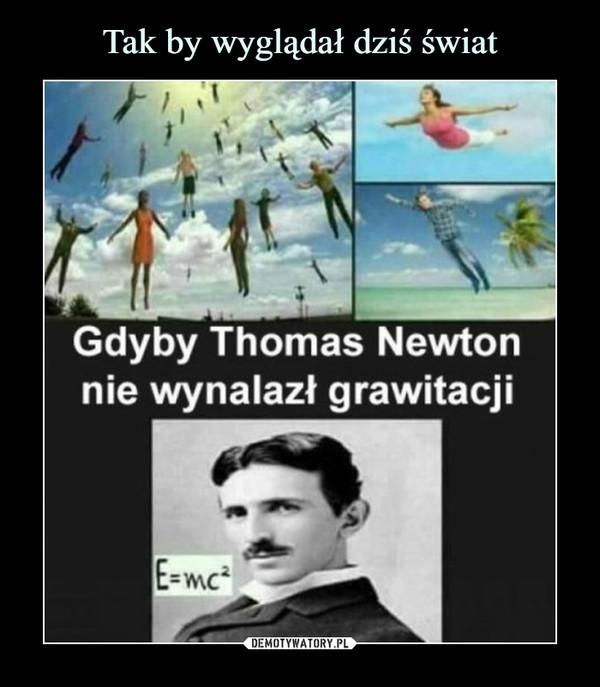 –  Gdyby Thomas Newton nie wynalazł grawitacji