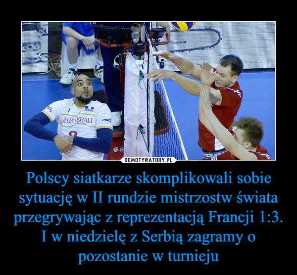 Polscy siatkarze skomplikowali sobie sytuację w II rundzie mistrzostw świata przegrywając z reprezentacją Francji 1:3.I w niedzielę z Serbią zagramy o pozostanie w turnieju –