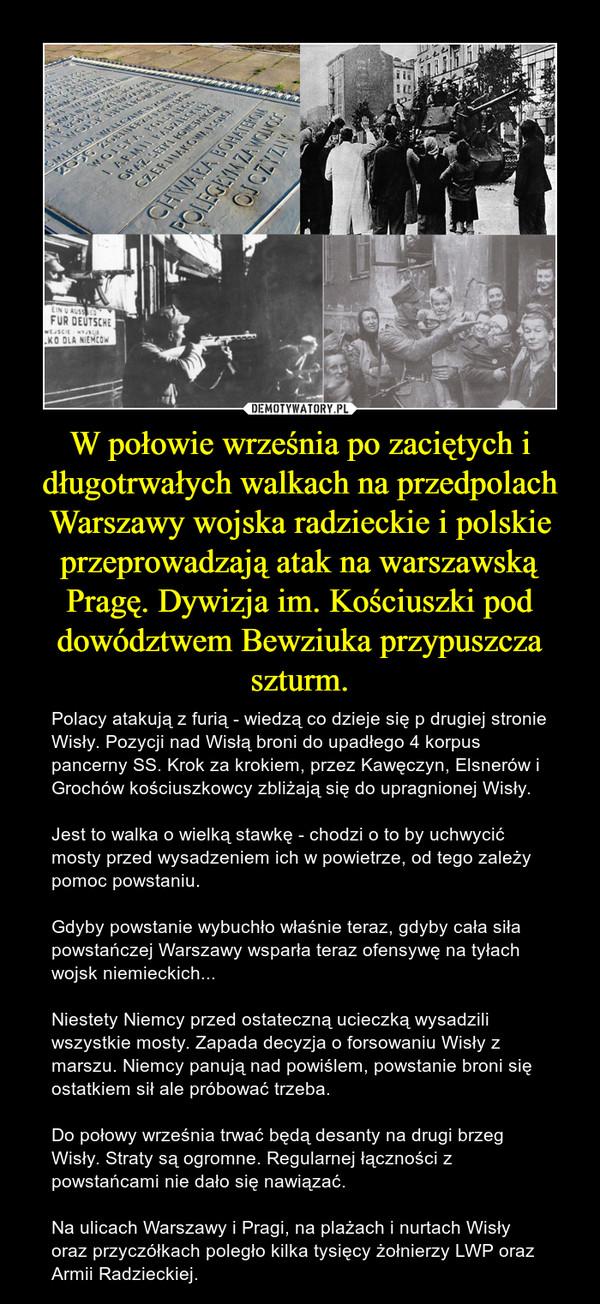 W połowie września po zaciętych i długotrwałych walkach na przedpolach Warszawy wojska radzieckie i polskie przeprowadzają atak na warszawską Pragę. Dywizja im. Kościuszki pod dowództwem Bewziuka przypuszcza szturm. – Polacy atakują z furią - wiedzą co dzieje się p drugiej stronie Wisły. Pozycji nad Wisłą broni do upadłego 4 korpus pancerny SS. Krok za krokiem, przez Kawęczyn, Elsnerów i Grochów kościuszkowcy zbliżają się do upragnionej Wisły. Jest to walka o wielką stawkę - chodzi o to by uchwycić mosty przed wysadzeniem ich w powietrze, od tego zależy pomoc powstaniu. Gdyby powstanie wybuchło właśnie teraz, gdyby cała siła powstańczej Warszawy wsparła teraz ofensywę na tyłach wojsk niemieckich...Niestety Niemcy przed ostateczną ucieczką wysadzili wszystkie mosty. Zapada decyzja o forsowaniu Wisły z marszu. Niemcy panują nad powiślem, powstanie broni się ostatkiem sił ale próbować trzeba. Do połowy września trwać będą desanty na drugi brzeg Wisły. Straty są ogromne. Regularnej łączności z powstańcami nie dało się nawiązać. Na ulicach Warszawy i Pragi, na plażach i nurtach Wisły oraz przyczółkach poległo kilka tysięcy żołnierzy LWP oraz Armii Radzieckiej.