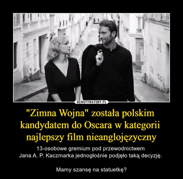 """""""Zimna Wojna"""" została polskim kandydatem do Oscara w kategorii najlepszy film nieanglojęzyczny – 13-osobowe gremium pod przewodnictwem Jana A. P. Kaczmarka jednogłośnie podjęło taką decyzję. Mamy szansę na statuetkę?"""
