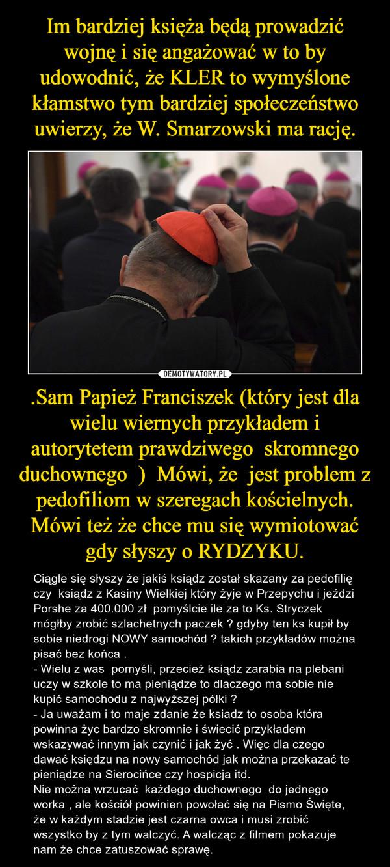 .Sam Papież Franciszek (który jest dla wielu wiernych przykładem i autorytetem prawdziwego  skromnego duchownego  )  Mówi, że  jest problem z pedofiliom w szeregach kościelnych. Mówi też że chce mu się wymiotować gdy słyszy o RYDZYKU. – Ciągle się słyszy że jakiś ksiądz został skazany za pedofilię czy  ksiądz z Kasiny Wielkiej który żyje w Przepychu i jeździ Porshe za 400.000 zł  pomyślcie ile za to Ks. Stryczek mógłby zrobić szlachetnych paczek ? gdyby ten ks kupił by sobie niedrogi NOWY samochód ? takich przykładów można pisać bez końca . - Wielu z was  pomyśli, przecież ksiądz zarabia na plebani uczy w szkole to ma pieniądze to dlaczego ma sobie nie kupić samochodu z najwyższej półki ?- Ja uważam i to maje zdanie że ksiadz to osoba która powinna życ bardzo skromnie i świecić przykładem wskazywać innym jak czynić i jak żyć . Więc dla czego dawać księdzu na nowy samochód jak można przekazać te pieniądze na Sierocińce czy hospicja itd.Nie można wrzucać  każdego duchownego  do jednego worka , ale kościół powinien powołać się na Pismo Święte, że w każdym stadzie jest czarna owca i musi zrobić wszystko by z tym walczyć. A walcząc z filmem pokazuje nam że chce zatuszować sprawę.