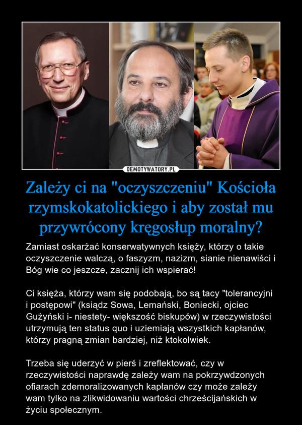 """Zależy ci na """"oczyszczeniu"""" Kościoła rzymskokatolickiego i aby został mu przywrócony kręgosłup moralny? – Zamiast oskarżać konserwatywnych księży, którzy o takie oczyszczenie walczą, o faszyzm, nazizm, sianie nienawiści i Bóg wie co jeszcze, zacznij ich wspierać!Ci księża, którzy wam się podobają, bo są tacy """"tolerancyjni i postępowi"""" (ksiądz Sowa, Lemański, Boniecki, ojciec Gużyński i- niestety- większość biskupów) w rzeczywistości utrzymują ten status quo i uziemiają wszystkich kapłanów, którzy pragną zmian bardziej, niż ktokolwiek. Trzeba się uderzyć w pierś i zreflektować, czy w rzeczywistości naprawdę zależy wam na pokrzywdzonych ofiarach zdemoralizowanych kapłanów czy może zależy wam tylko na zlikwidowaniu wartości chrześcijańskich w życiu społecznym."""