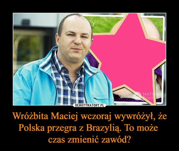 Wróżbita Maciej wczoraj wywróżył, że Polska przegra z Brazylią. To może czas zmienić zawód? –