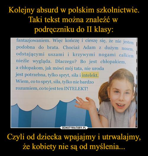 Kolejny absurd w polskim szkolnictwie. Taki tekst można znaleźć w  podręczniku do II klasy: Czyli od dziecka wpajajmy i utrwalajmy, że kobiety nie są od myślenia...