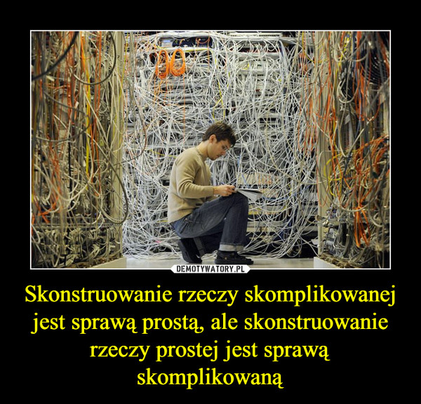 Skonstruowanie rzeczy skomplikowanej jest sprawą prostą, ale skonstruowanie rzeczy prostej jest sprawą skomplikowaną –